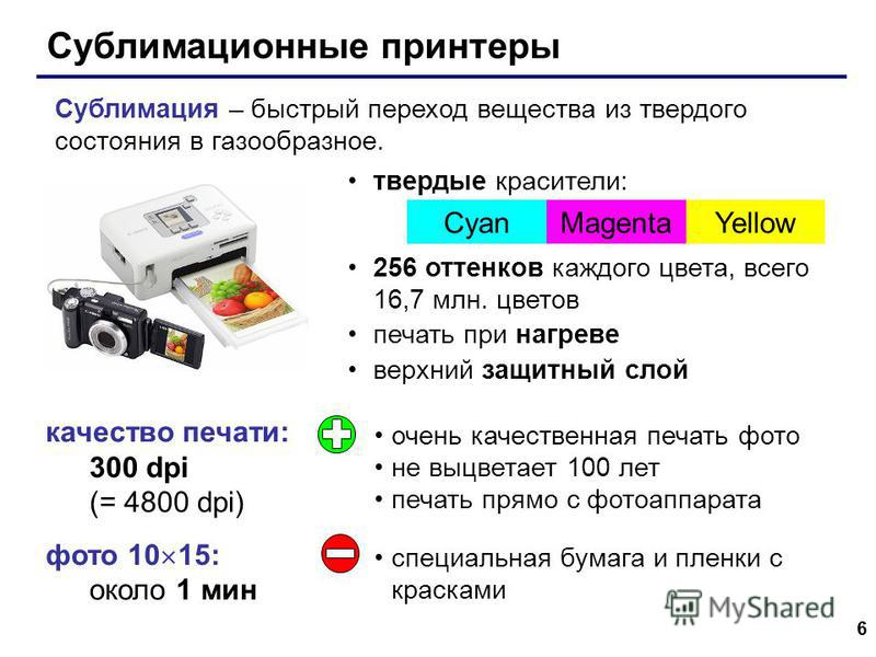 6 Сублимационные принтеры качество печати: 300 dpi (= 4800 dpi) фото 10 15: около 1 мин твердые красители: 256 оттенков каждого цвета, всего 16,7 млн. цветов печать при нагреве верхний защитный слой CyanMagentaYellow Сублимация – быстрый переход веще