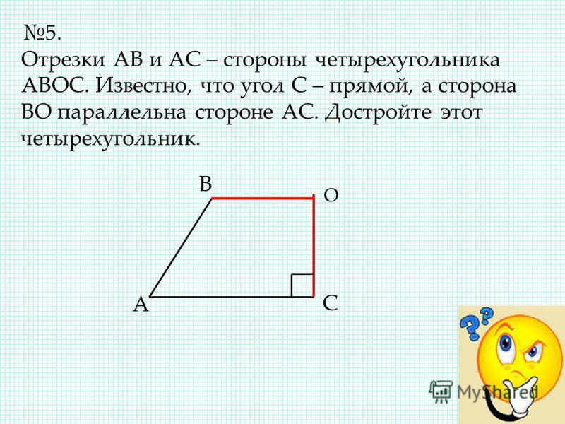 5. Отрезки АВ и АС – стороны четырехугольника АВОС. Известно, что угол С – прямой, а сторона ВО параллельна стороне АС. Достройте этот четырехугольник. А В С О