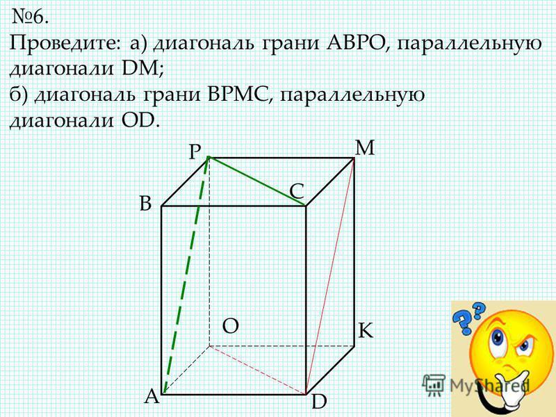 6. Проведите: а) диагональ грани АВРО, параллельную диагонали DM; б) диагональ грани ВРМС, параллельную диагонали OD. A B C D O P M K