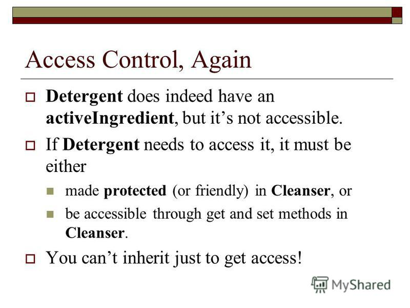 Access Control, Again Detergent does indeed have an activeIngredient, but its not accessible. If Detergent needs to access it, it must be either made protected (or friendly) in Cleanser, or be accessible through get and set methods in Cleanser. You c