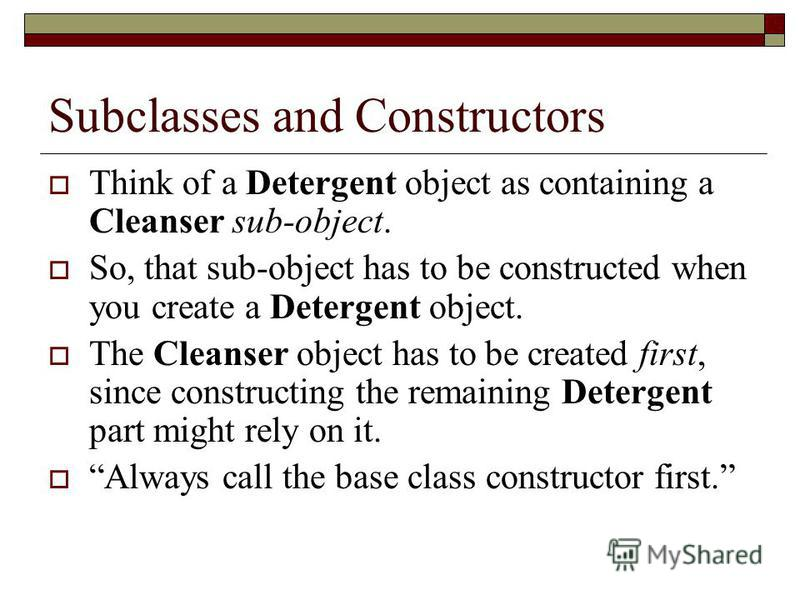 Subclasses and Constructors Think of a Detergent object as containing a Cleanser sub-object. So, that sub-object has to be constructed when you create a Detergent object. The Cleanser object has to be created first, since constructing the remaining D