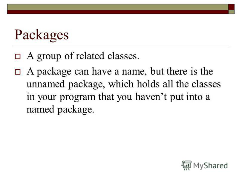 Packages A group of related classes. A package can have a name, but there is the unnamed package, which holds all the classes in your program that you havent put into a named package.