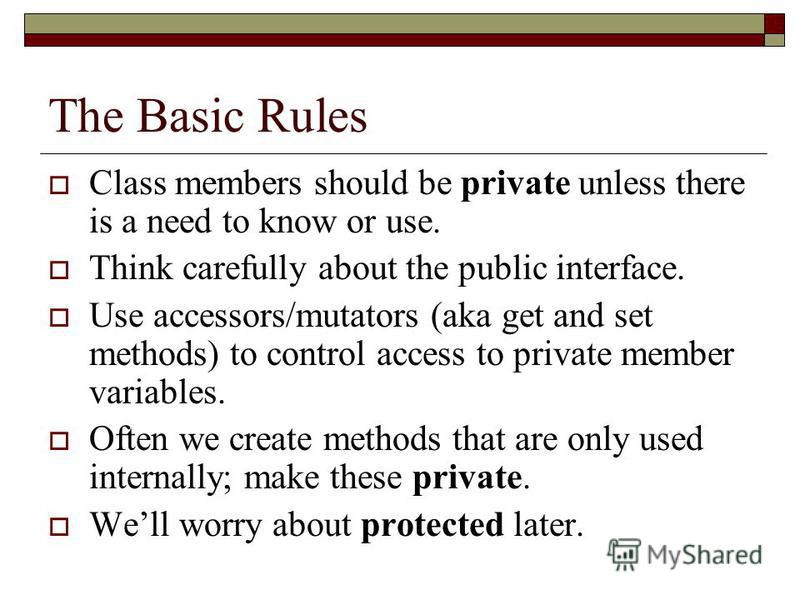 The Basic Rules Class members should be private unless there is a need to know or use. Think carefully about the public interface. Use accessors/mutators (aka get and set methods) to control access to private member variables. Often we create methods