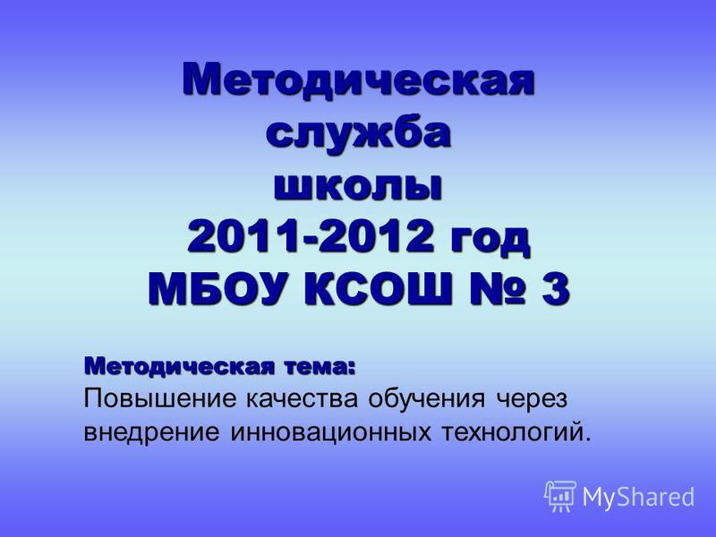 Методическая служба школы 2011-2012 год МБОУ КСОШ 3 Методическая тема: Повышение качества обучения через внедрение инновационных технологий.