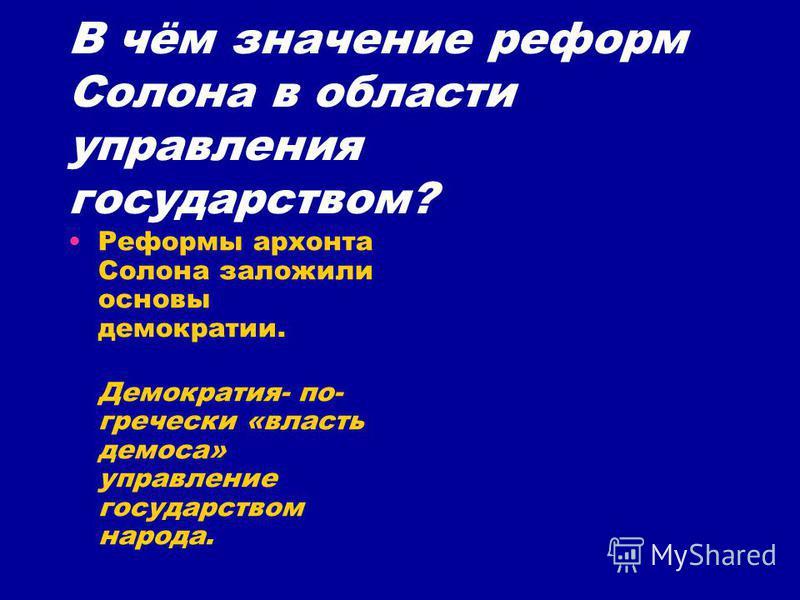 В чём значение реформ Солона в области управления государством? Реформы архонта Солона заложили основы демократии. Демократия- по- гречески «власть демоса» управление государством народа.