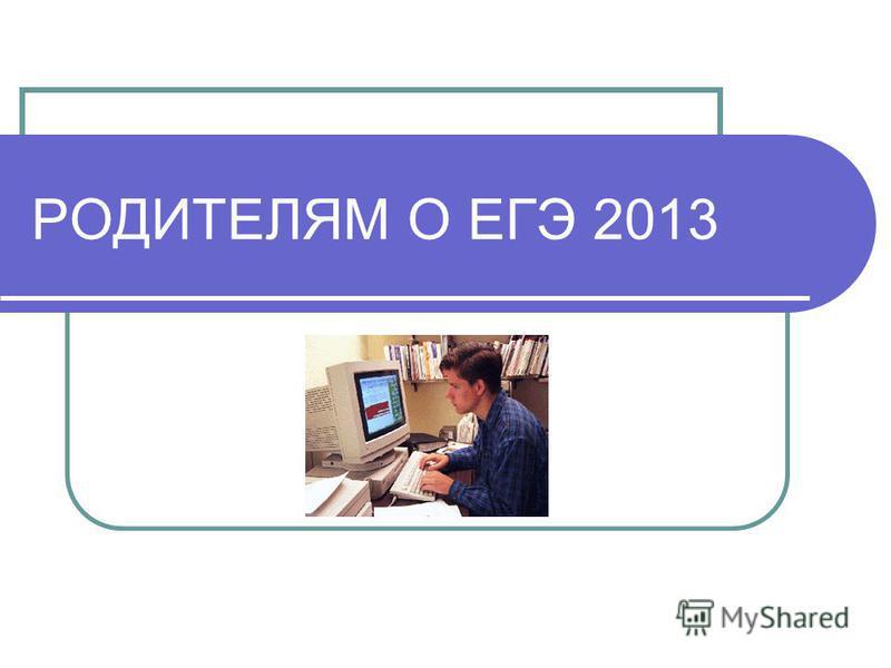 РОДИТЕЛЯМ О ЕГЭ 2013