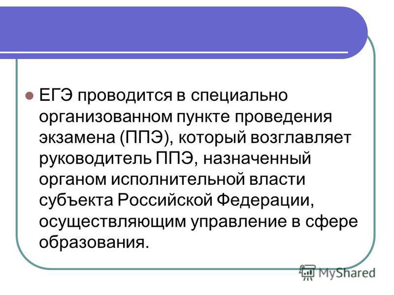 ЕГЭ проводится в специально организованном пункте проведения экзамена (ППЭ), который возглавляет руководитель ППЭ, назначенный органом исполнительной власти супъекта Российской Федерации, осуществляющим управление в сфере образования.