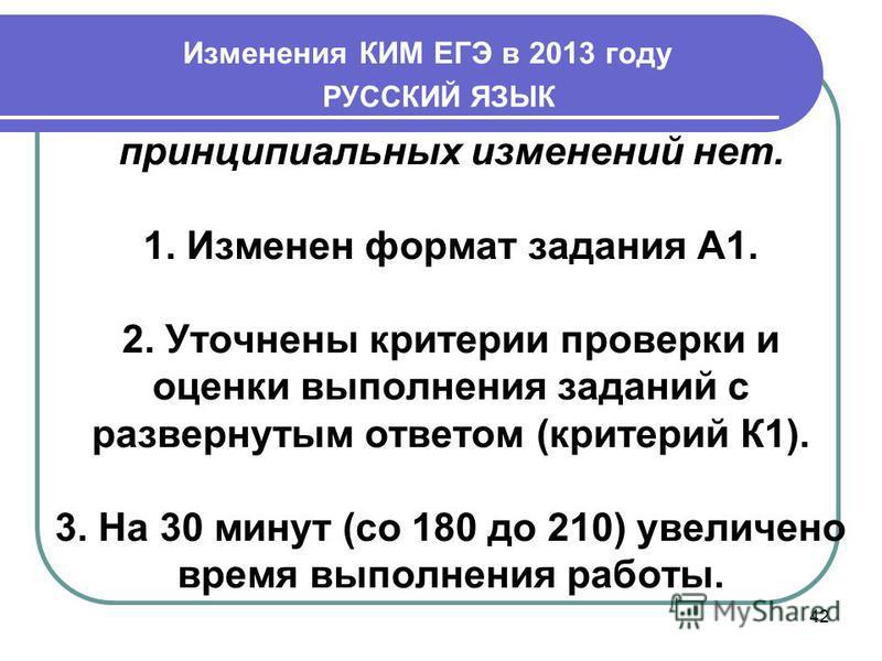 Изменения КИМ ЕГЭ в 2013 году 42 РУССКИЙ ЯЗЫК принципиальных изменений нет. 1. Изменен формат задания А1. 2. Уточнены критерии проверки и оценки выполнения заданий с развернутым ответом (критерий К1). 3. На 30 минут (со 180 до 210) увеличено время вы