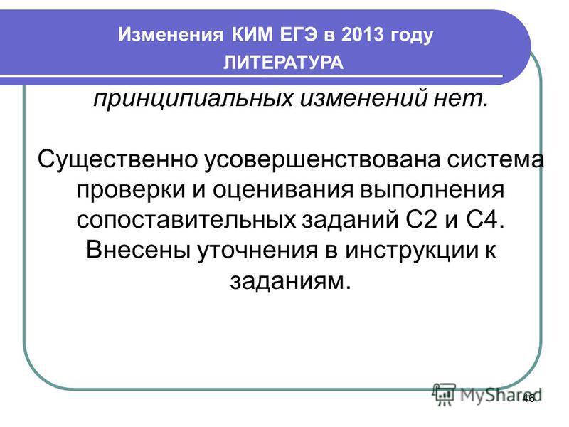 Изменения КИМ ЕГЭ в 2013 году 46 ЛИТЕРАТУРА принципиальных изменений нет. Существенно усовершенствована система проверки и оценивания выполнения сопоставительных заданий С2 и С4. Внесены уточнения в инструкции к заданиям.
