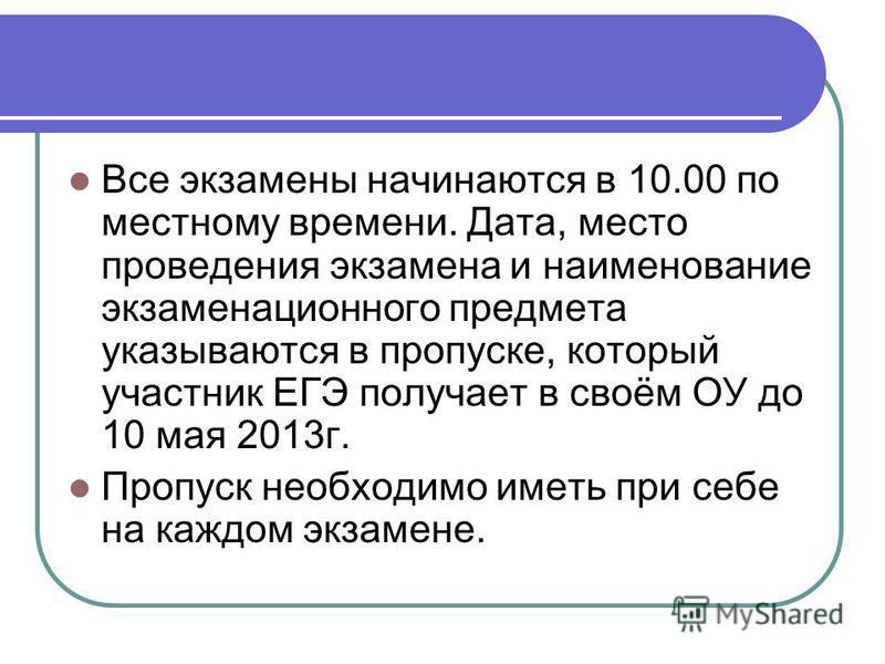 Все экзамены начинаются в 10.00 по местному времени. Дата, место проведения экзамена и наименование экзаменационного предмета указываются в пропуске, который участник ЕГЭ получает в своём ОУ до 10 мая 2013 г. Пропуск необходимо иметь при себе на кажд