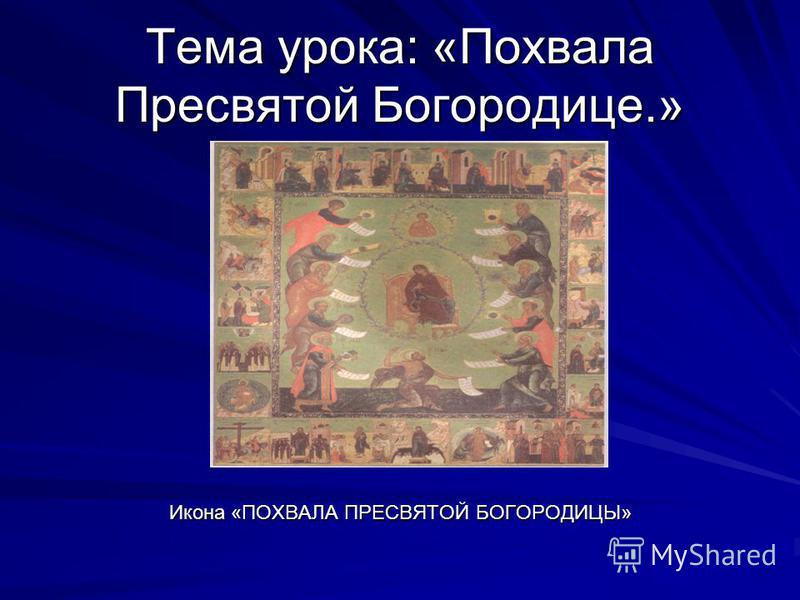Тема урока: «Похвала Пресвятой Богородице.» Икона «ПОХВАЛА ПРЕСВЯТОЙ БОГОРОДИЦЫ»