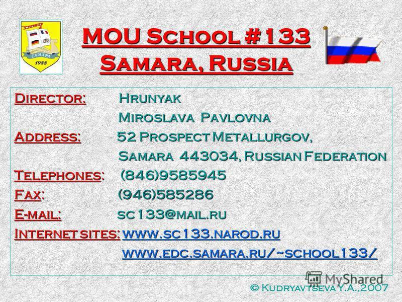 MOU School #133 Samara, Russia Director: Hrunyak Miroslava Pavlovna Miroslava Pavlovna Address: 52 Prospect Metallurgov, Samara 443034, Russian Federation Samara 443034, Russian Federation Telephones: (846)9585945 Fax: (946)585286 E-mail: sc133@mail.