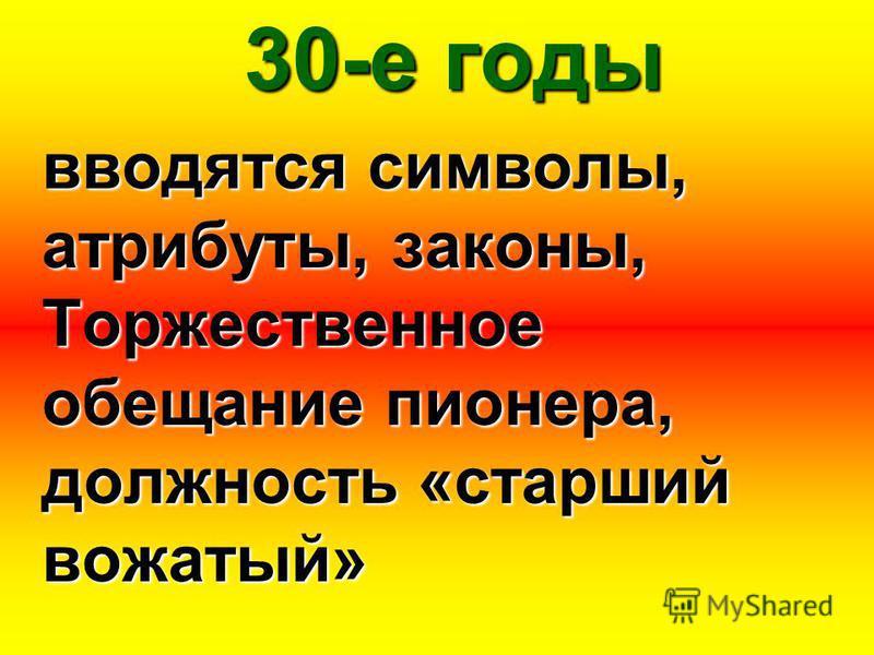 30-е годы вводятся символы, атрибуты, законы, Торжественное обещание пионера, должность «старший вожатый»