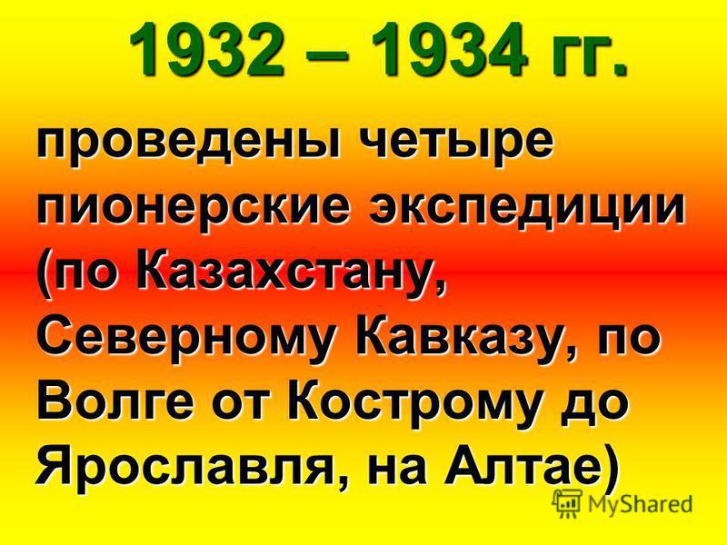 1932 – 1934 гг. проведены четыре пионерские экспедиции (по Казахстану, Северному Кавказу, по Волге от Кострому до Ярославля, на Алтае)