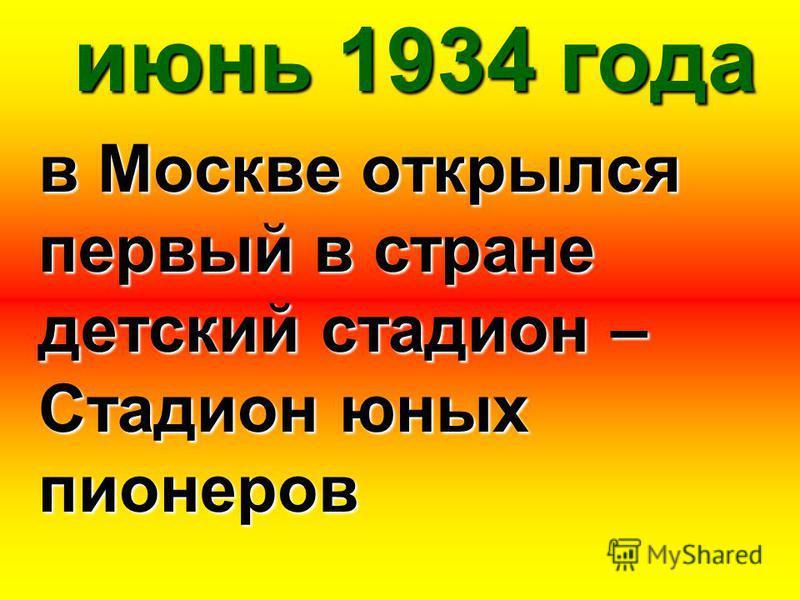 июнь 1934 года в Москве открылся первый в стране детский стадион – Стадион юных пионеров