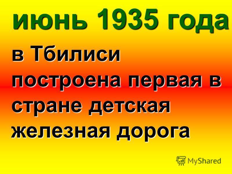 июнь 1935 года в Тбилиси построена первая в стране детская железная дорога