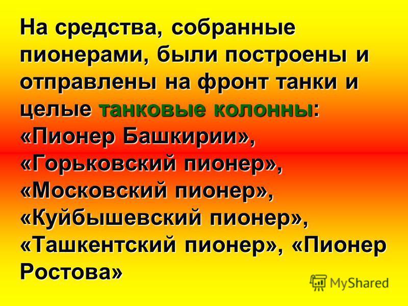 На средства, собранные пионерами, были построены и отправлены на фронт танки и целые танковые колонны: «Пионер Башкирии», «Горьковский пионер», «Московский пионер», «Куйбышевский пионер», «Ташкентский пионер», «Пионер Ростова»