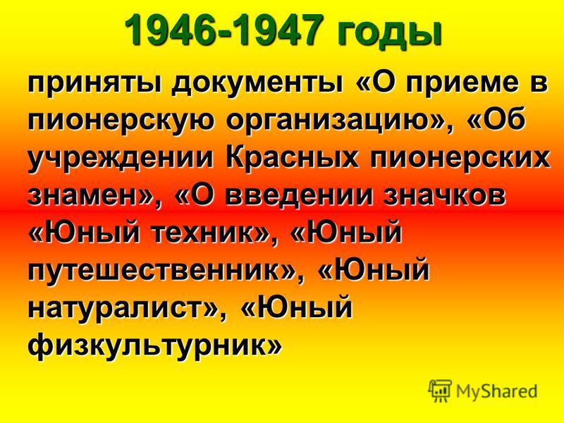 1946-1947 годы приняты документы «О приеме в пионерскую организацию», «Об учреждении Красных пионерских знамен», «О введении значков «Юный техник», «Юный путешественник», «Юный натуралист», «Юный физкультурник»