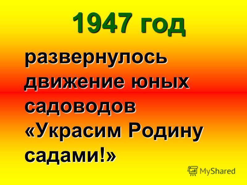 1947 год развернулось движение юных садоводов «Украсим Родину садами!»