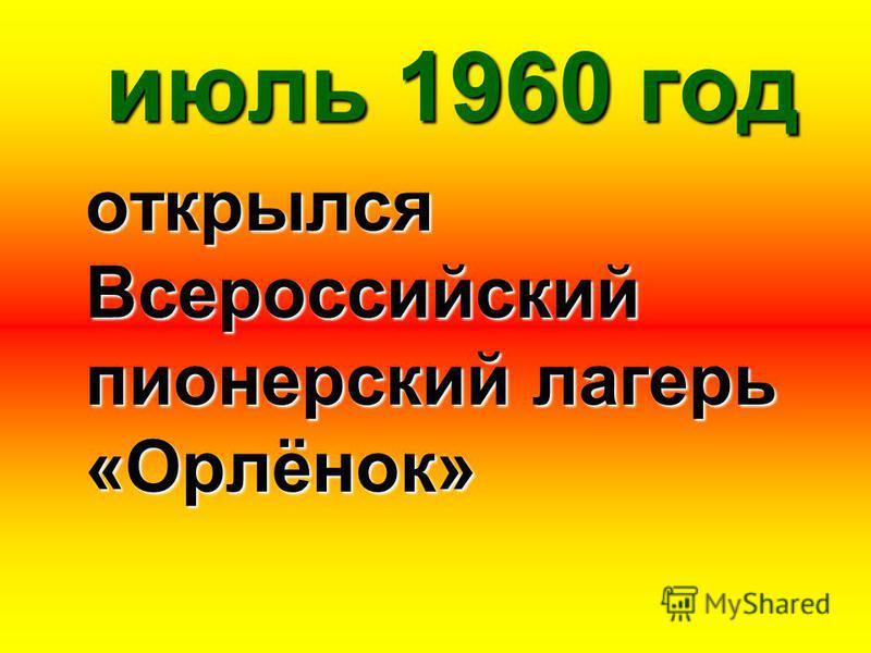июль 1960 год открылся Всероссийский пионерский лагерь «Орлёнок»