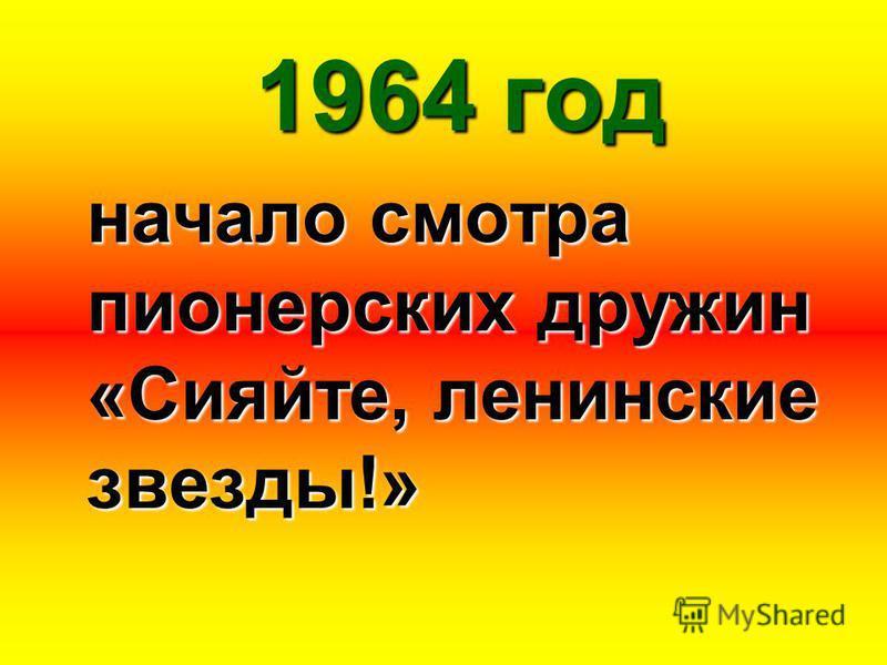 1964 год начало смотра пионерских дружин «Сияйте, ленинские звезды!»