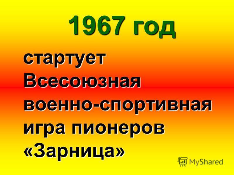 1967 год стартует Всесоюзная военно-спортивная игра пионеров «Зарница»