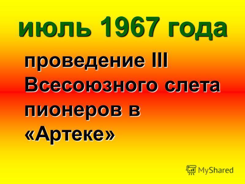 июль 1967 года проведение III Всесоюзного слета пионеров в «Артеке»