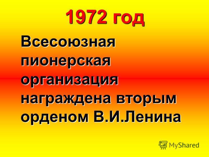 1972 год Всесоюзная пионерская организация награждена вторым орденом В.И.Ленина