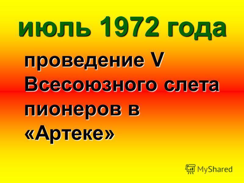 июль 1972 года проведение V Всесоюзного слета пионеров в «Артеке»