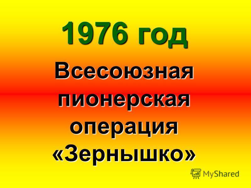 1976 год Всесоюзная пионерская операция «Зернышко»