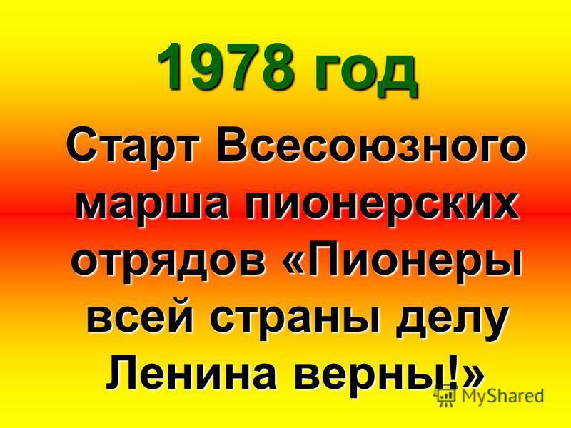 1978 год Старт Всесоюзного марша пионерских отрядов «Пионеры всей страны делу Ленина верны!»