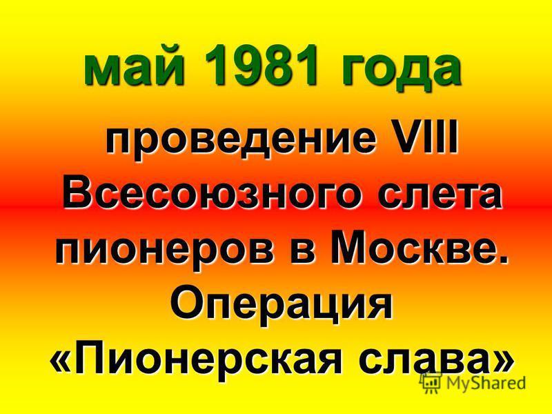 май 1981 года проведение VIII Всесоюзного слета пионеров в Москве. Операция «Пионерская слава»