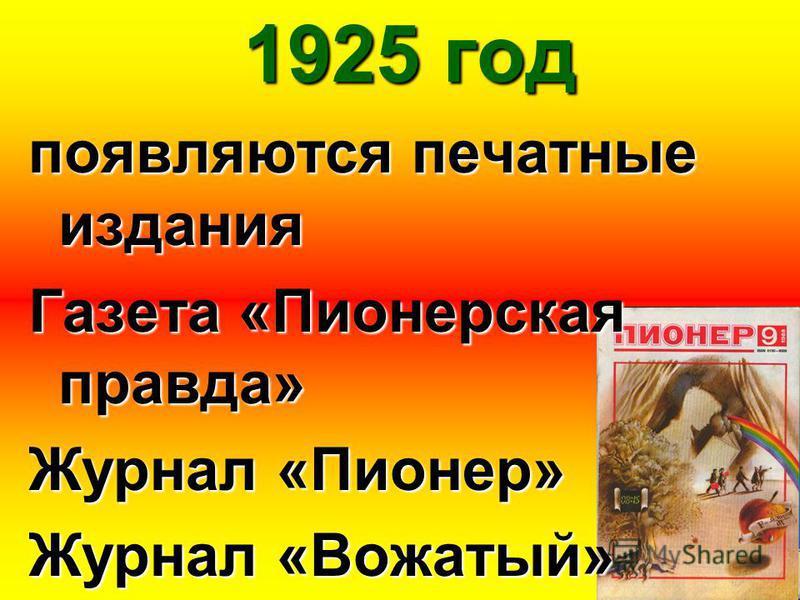 1925 год появляются печатные издания Газета «Пионерская правда» Журнал «Пионер» Журнал «Вожатый»