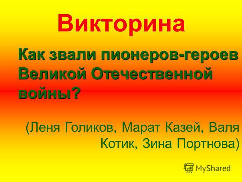 Викторина Как звали пионеров-героев Великой Отечественной войны? (Леня Голиков, Марат Казей, Валя Котик, Зина Портнова)
