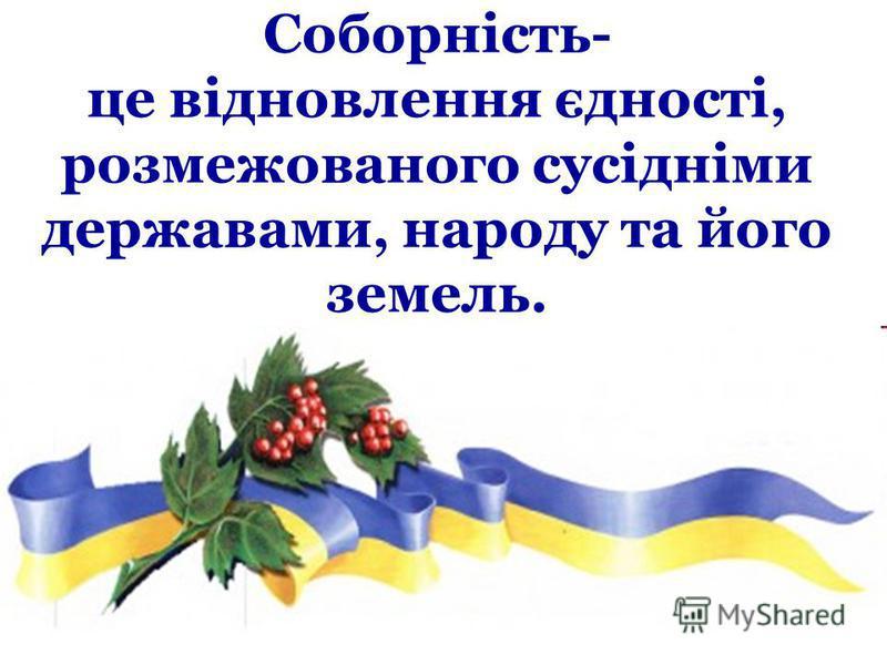Соборність- це відновлення єдності, розмежованого сусідніми державами, народу та його земель.