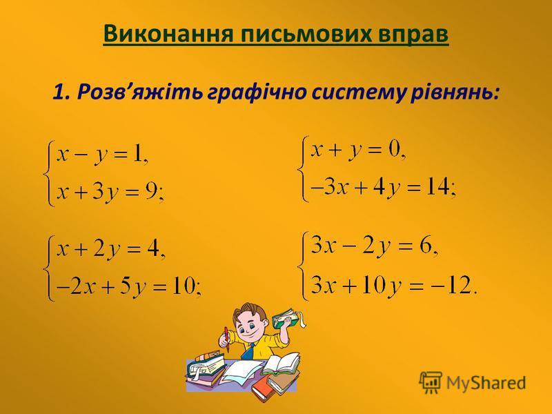 Виконання письмових вправ 1. Розвяжіть графічно систему рівнянь:
