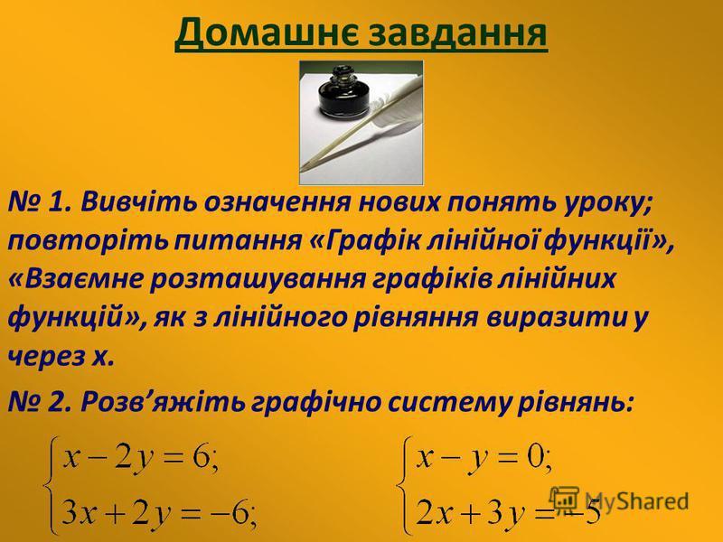 Домашнє завдання 1. Вивчіть означення нових понять уроку; повторіть питання «Графік лінійної функції», «Взаємне розташування графіків лінійних функцій», як з лінійного рівняння виразити у через х. 2. Розвяжіть графічно систему рівнянь: