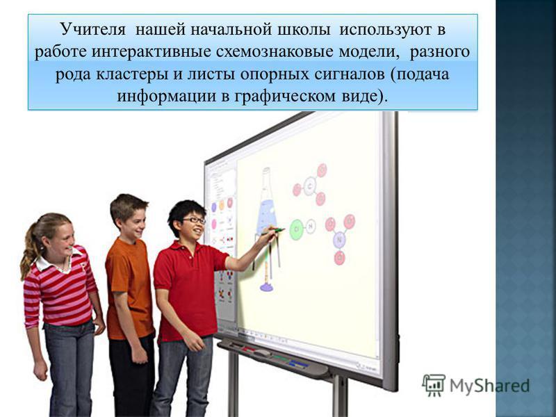 Учителя нашей начальной школы используют в работе интерактивные схема знаковые модели, разного рода кластеры и листы опорных сигналов (подача информации в графическом виде).