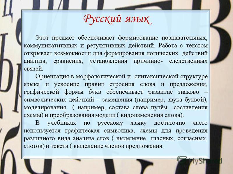 Русский язык Этот предмет обеспечивает формирование познавательных, коммуникативных и регулятивных действий. Работа с текстом открывает возможности для формирования логических действий анализа, сравнения, установления причинно- следственных связей. О