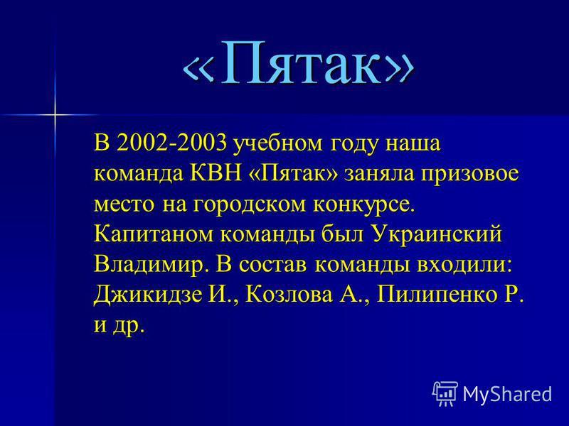 «Пятак» В 2002-2003 учебном году наша команда КВН «Пятак» заняла призовое место на городском конкурсе. Капитаном команды был Украинский Владимир. В состав команды входили: Джикидзе И., Козлова А., Пилипенко Р. и др.