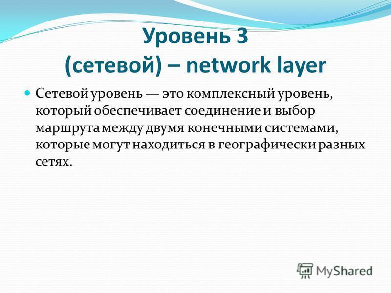 Уровень 3 (сетевой) – network layer Сетевой уровень это комплексный уровень, который обеспечивает соединение и выбор маршрута между двумя конечными системами, которые могут находиться в географически разных сетях.