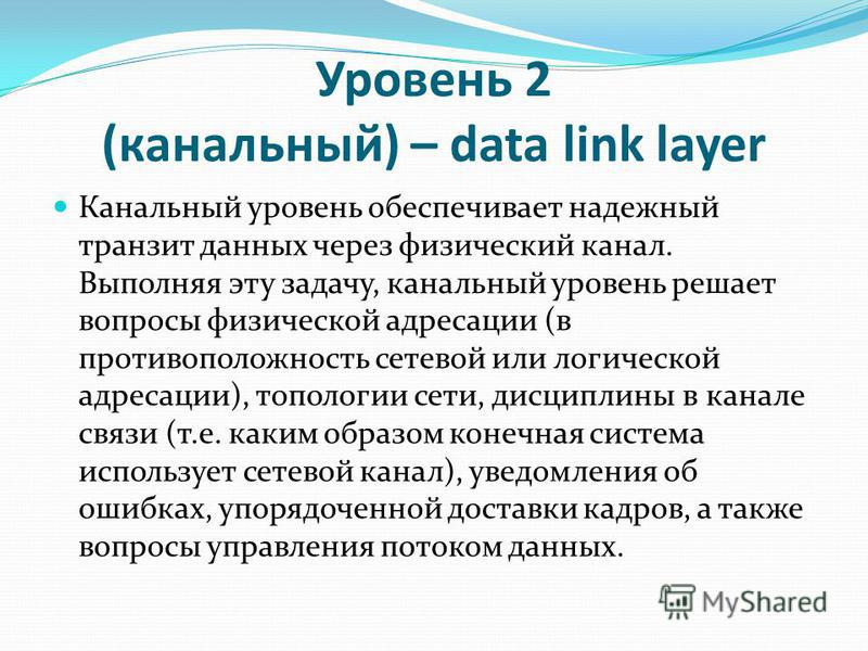 Уровень 2 (канальный) – data link layer Канальный уровень обеспечивает надежный транзит данных через физический канал. Выполняя эту задачу, канальный уровень решает вопросы физической адресации (в противоположность сетевой или логической адресации),