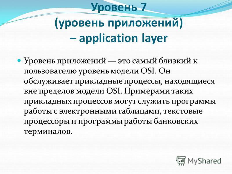 Уровень 7 (уровень приложений) – application layer Уровень приложений это самый близкий к пользователю уровень модели OSI. Он обслуживает прикладные процессы, находящиеся вне пределов модели OSI. Примерами таких прикладных процессов могут служить про