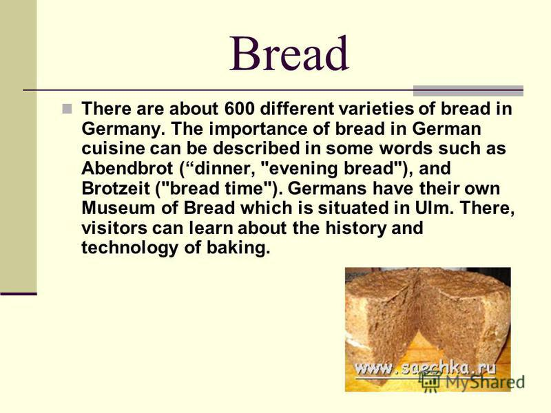 Bread There are about 600 different varieties of bread in Germany. The importance of bread in German cuisine can be described in some words such as Abendbrot (dinner,