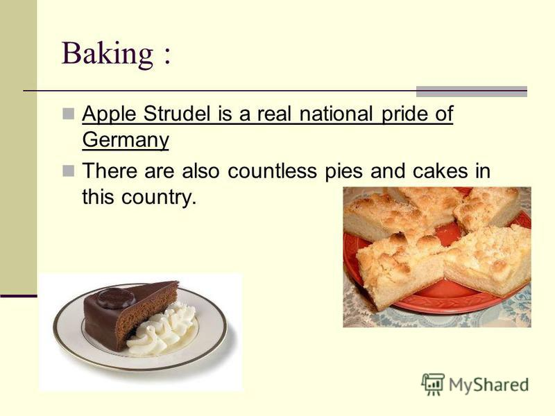 Baking : Apple Strudel is a real national pride of Germany There are also countless pies and cakes in this country.