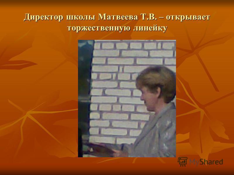 Директор школы Матвеева Т.В. – открывает торжественную линейку