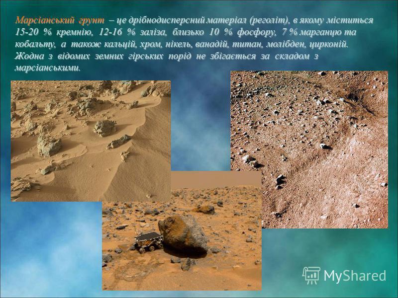 Марсіанський грунт – це дрібнодисперсний матеріал (реголіт), в якому міститься 15-20 % кремнію, 12-16 % заліза, близько 10 % фосфору, 7 % марганцю та кобальту, а також кальцій, хром, нікель, ванадій, титан, молібден, цирконій. Жодна з відомих земних