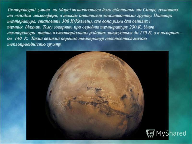 Температурні умови на Марсі визначаються його відстанню від Сонця, густиною та складом атмосфери, а також оптичними властивостями грунту. Найвища температура, становить 300 К(Кельвін), але вона різна для світлих і темних ділянок. Тому говорять про се