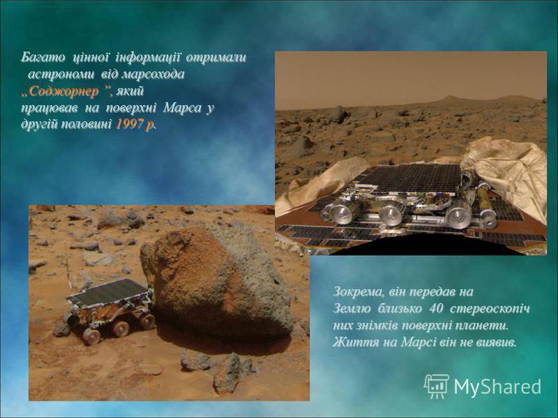 Багато цінної інформації отримали астрономи від марсохода Соджорнер, який працював на поверхні Марса у другій половині 1997 р. Зокрема, він передав на Землю близько 40 стереоскопіч них знімків поверхні планети. Життя на Марсі він не виявив. Зокрема,