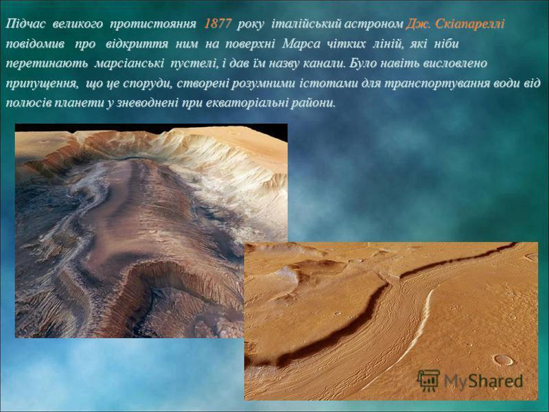 Підчас великого протистояння 1877 року італійський астроном Дж. Скіапареллі повідомив про відкриття ним на поверхні Марса чітких ліній, які ніби перетинають марсіанські пустелі, і дав їм назву канали. Було навіть висловлено припущення, що це споруди,